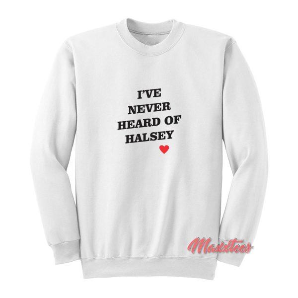 I've Never Heard Of Halsey Sweatshirt