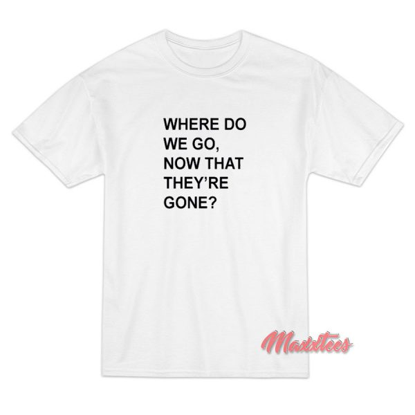 Where Do We Go Now That They're Gone T-Shirt