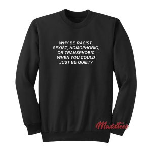 Why Be Racist When You Could Just Be Quiet Sweatshirt