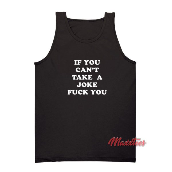 If You Can't Take a Joke Fuck You Tank Top