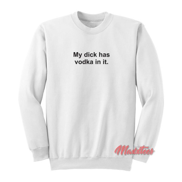 My Dick Has Vodka In It Sweatshirt