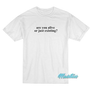 Are You Alive or Just Existing T-Shirt