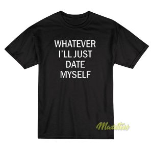 Whatever I'll Just Date T-Shirt