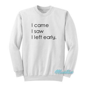 I Came I Saw I Left Early Sweatshirt