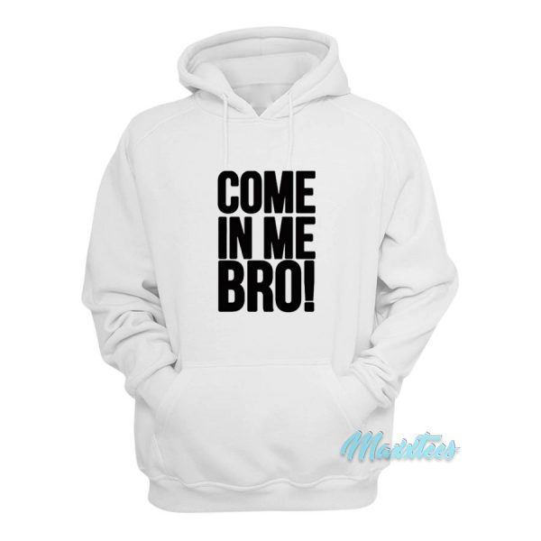 Come In Me Bro Hoodie Cheap Custom