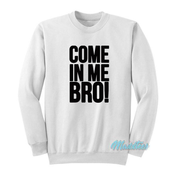 Come In Me Bro Sweatshirt Cheap Custom