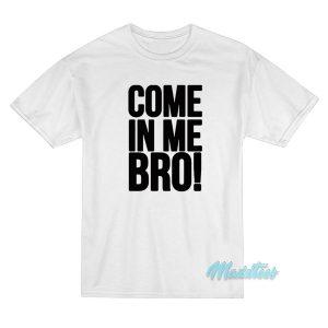 Come In Me Bro T-Shirt Cheap Custom