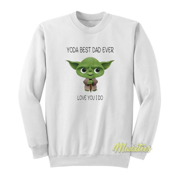 Yoda Best Dad Ever Love You I Do 2021 Sweatshirt