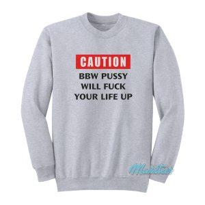 Caution BBW Pussy Will Fuck Your Life Up Sweatshirt
